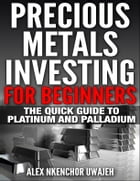 Precious Metals Investing For Beginners: The Quick Guide to Platinum and Palladium by Alex Nkenchor Uwajeh