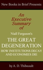 An Executive Summary of Niall Ferguson's 'The Great Degeneration: How Institutions Decay and Economies Die' by A. D. Thibeault
