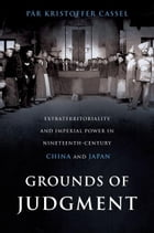 Grounds of Judgment: Extraterritoriality and Imperial Power in Nineteenth-Century China and Japan