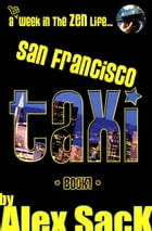 San Francisco TAXI: A 1st Week In The ZEN Life... (Book 1) by Alex SacK