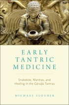 Early Tantric Medicine: Snakebite, Mantras, and Healing in the Garuda Tantras by Michael Slouber