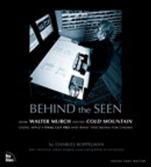 Behind the Seen: How Walter Murch Edited Cold Mountain Using Apple's Final Cut Pro and What This Means for Cinema by Charles Koppelman