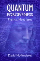Quantum Forgiveness: Physics, Meet Jesus by David Hoffmeister
