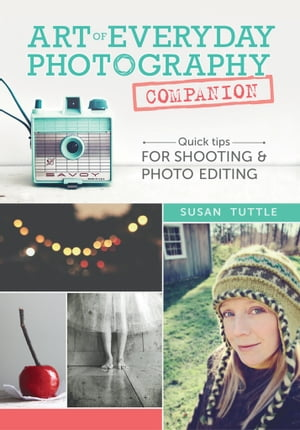 Art of Everyday Photography Companion: Quick Tips for Shooting and Photo Editing by Susan Tuttle