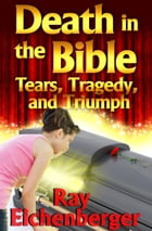 Death In the Bible- Tears, Tragedy, and Triumph by Ray Eichenberger