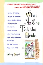 What No One Tells the Bride: Surviving the Wedding, Sex After the Honeymoon, Second Thoughts, Wedding Cake Freezer Burn, Becoming Your Mother, Screaming about Money, Screaming about In-Laws, Maintaining Your Identity, and Being Blissfully Happy Despite It All by Marg Stark