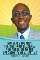 Two Years Journey, the Rise from Leukemia and Aneurysm to the Opportunity of a Lifetime by Derrick R Harding