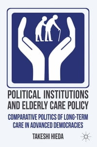 Political Institutions and Elderly Care Policy: Comparative Politics of Long-Term Care in Advanced…