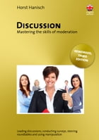 Discussion - Mastering the Skills of Moderation: Leading Discussions, Conducting Surveys, Steering Roundtables and Using Manipulation by Horst Hanisch