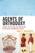 Agents of Orthodoxy: Honor, Status, and the Inquisition in Colonial Pernambuco, Brazil by James E. Wadsworth