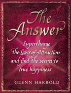 The Answer: Supercharge the Law of Attraction and Find the Secret of True Happiness by Glenn Harrold