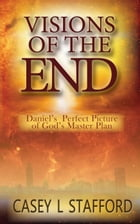 Visions of the End; Daniel's Perfect Picture of God's Master Plan by Casey L Stafford