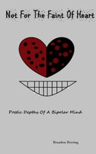 Not For the Faint of Heart: Poetic Depths of a Bipolar Mind by Brandon Herring