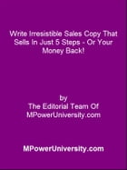 Write Irresistible Sales Copy That Sells In Just 5 Steps Or Your Money Back! by Editorial Team Of MPowerUniversity.com