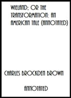 Wieland; or The Transformation: An American Tale (Annotated) by Charles Brockden Brown
