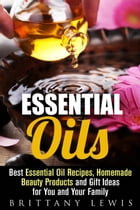 Essential Oils: Best Essential Oil Recipes, Homemade Beauty Products and Gift Ideas for You and Your Family: DIY Beauty Products by Brittany Lewis