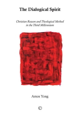 Book The Dialogical Spirit: Christian Reason and Theological Method in the Third Millennium by Amos Yong