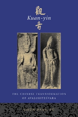 Book Kuan-yin: The Chinese Transformation of Avalokitesvara by Chün-fang Yü
