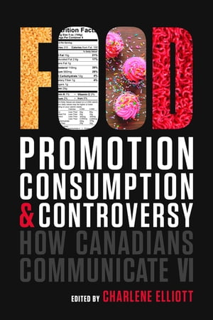 How Canadians Communicate VI: Food Promotion, Consumption, and Controversy by Charlene Elliott