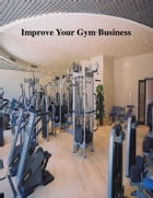 Improve Your Gym Business by V.T.