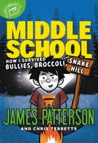Middle School: How I Survived Bullies, Broccoli, and Snake Hill by James Patterson
