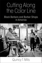 Cutting Along the Color Line: Black Barbers and Barber Shops in America by Quincy T. Mills