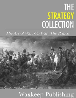 The Strategy Collection: The Art of War, On War, The Prince