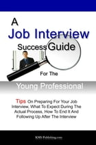 A Job Interview Success Guide For The Young Professional: Tips On Preparing For Your Job Interview, What To Expect During The Actual Process, How To E by KMS Publishing
