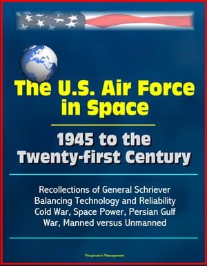 The U.S. Air Force in Space 1945 to the Twenty-first Century: Recollections of General Schriever, Balancing Technology and Reliability, Cold War, Space Power, Persian Gulf War, Manned versus Unmanned