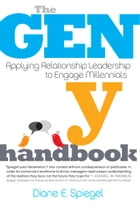 The Gen Y Handbook: Applying Relationship Leadership to Engage Millennials by Diane E. Spiegel