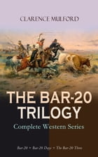 THE BAR-20 TRILOGY - Complete Western Series: Bar-20 + Bar-20 Days + The Bar-20 Three: Wild Adventures of Cassidy and His Gang of Friends by Clarence Mulford
