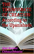 The Triumvirate of Creation: According to the Upanishads by Ajai Kumar Chhawchharia