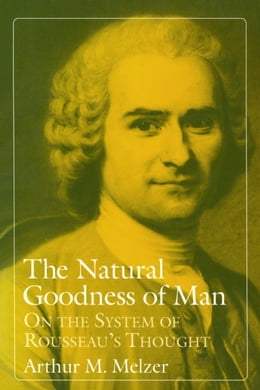 Book The Natural Goodness of Man: On the System of Rousseau's Thought by Arthur M. Melzer