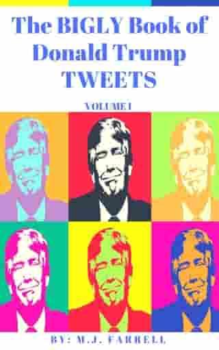 The Bigly Book of Donald Trump Tweets: Volume 1 by M.J. Farrell