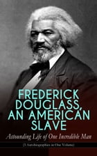 FREDERICK DOUGLASS, AN AMERICAN SLAVE – Astounding Life of One Incredible Man (3 Autobiographies in One Volume): The Most Important African American L by Frederick Douglass
