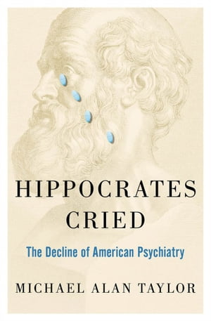 Hippocrates Cried The Decline of American Psychiatry