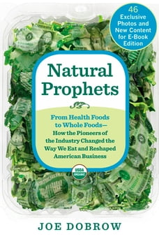 Natural Prophets: From Health Foods to Whole Foods--How the Pioneers of the Industry Changed the…
