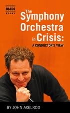 The Symphony Orchestra in Crisis by John Axelrod