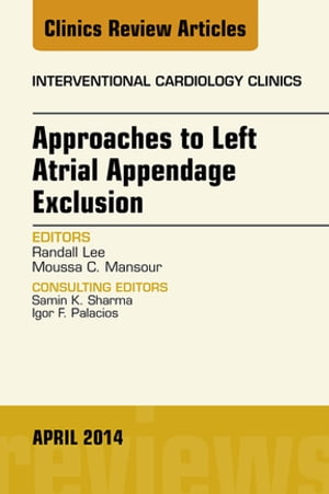 Approaches to Left Atrial Appendage Exclusion,  An Issue of Interventional Cardiology Clinics,