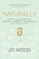 Naturally: How to Look and Feel Healthy, Energetic and Radiant the Organic Way by Jo Wood