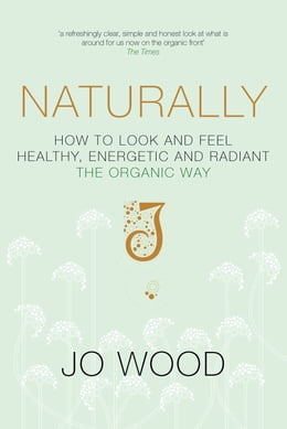 Book Naturally: How to Look and Feel Healthy, Energetic and Radiant the Organic Way by Jo Wood