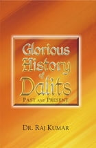 Glorious History of Dalits: Past and Present by Raj Kumar