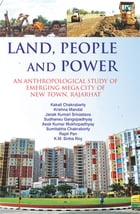 Land, People and Power: An Anthropological Study of Emerging Mega City of New Town, Rajarhat by Kakali Chakrabarty