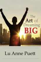 The Art of Dreaming Big by Lu Anne Puett