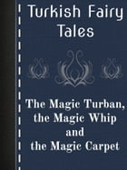 The Magic Turban, the Magic Whip and the Magic Carpet by Turkish Fairy Tales