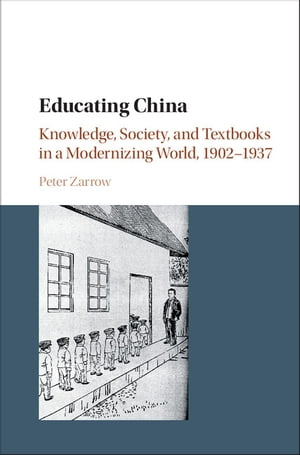 Educating China Knowledge,  Society and Textbooks in a Modernizing World,  1902?1937