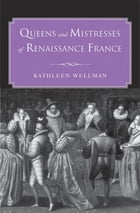 Queens and Mistresses of Renaissance France by Kathleen Wellman