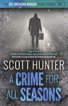A Crime for all Seasons: DCI Brendan Moran - short stories volume 1 by Scott Hunter