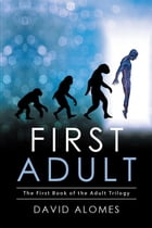 First Adult: The First Book of the Adult Trilogy by David Alomes