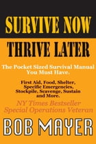 Survive Now Thrive Later: The Pocket Sized Survival Manual You Must Have by Bob Mayer